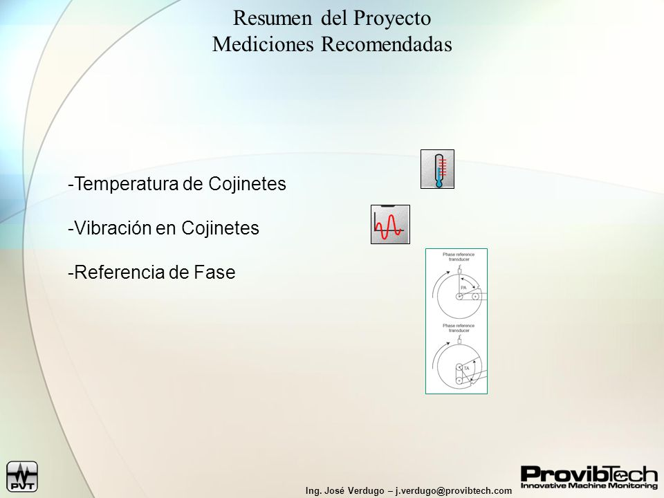 Ing. José Verdugo – j.verdugo@provibtech.com Resumen del Proyecto Mediciones Recomendadas -Temperatura de Cojinetes -Vibración en Cojinetes -Referenci