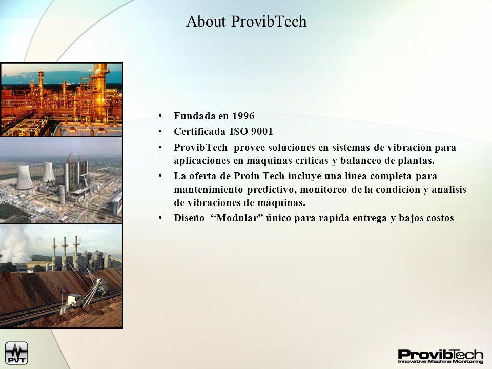 About ProvibTech Fundada en 1996 Certificada ISO 9001 ProvibTech provee soluciones en sistemas de vibración para aplicaciones en máquinas críticas y b