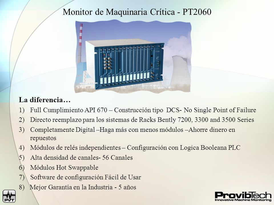 Monitor de Maquinaria Crítica - PT2060 La diferencia… 1)Full Cumplimiento API 670 – Construcción tipo DCS- No Single Point of Failure 2)Directo reempl