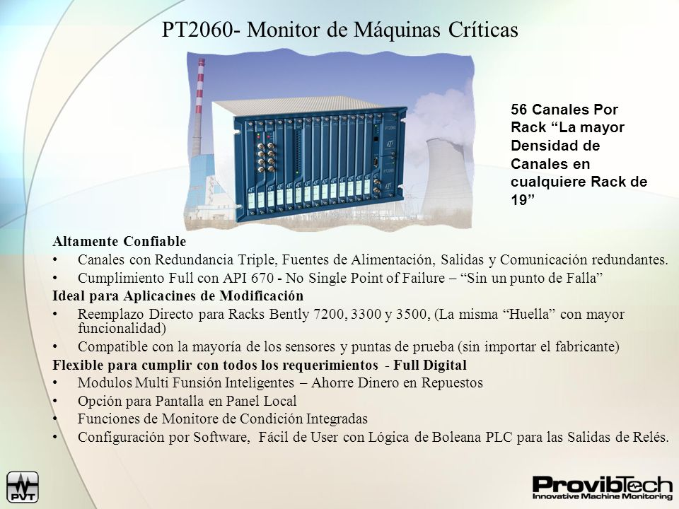 Acelerómetros y Transductores de Velocidad Mide la vibración de carcaza en aceleración o velocidad Acelerómetros TM0782A- 100mV/g, 0.5- 10,000 Hz TM0783A- con cable integrado TM0785A- Alta temperatura (150C en vez de 120C) TM0787A- Ultra Alta Temp (325 C) con cable de 10 metros Transductores de Velocidad TM0793V 4.0mV/mm/sec, 1.5- 7,000 Hz TM079VD- Baja frecuencia Velocidad/Desplazamiento – 0.5- 20Hz TM0602- Transductor de Expansión de carcaza (LVDT)