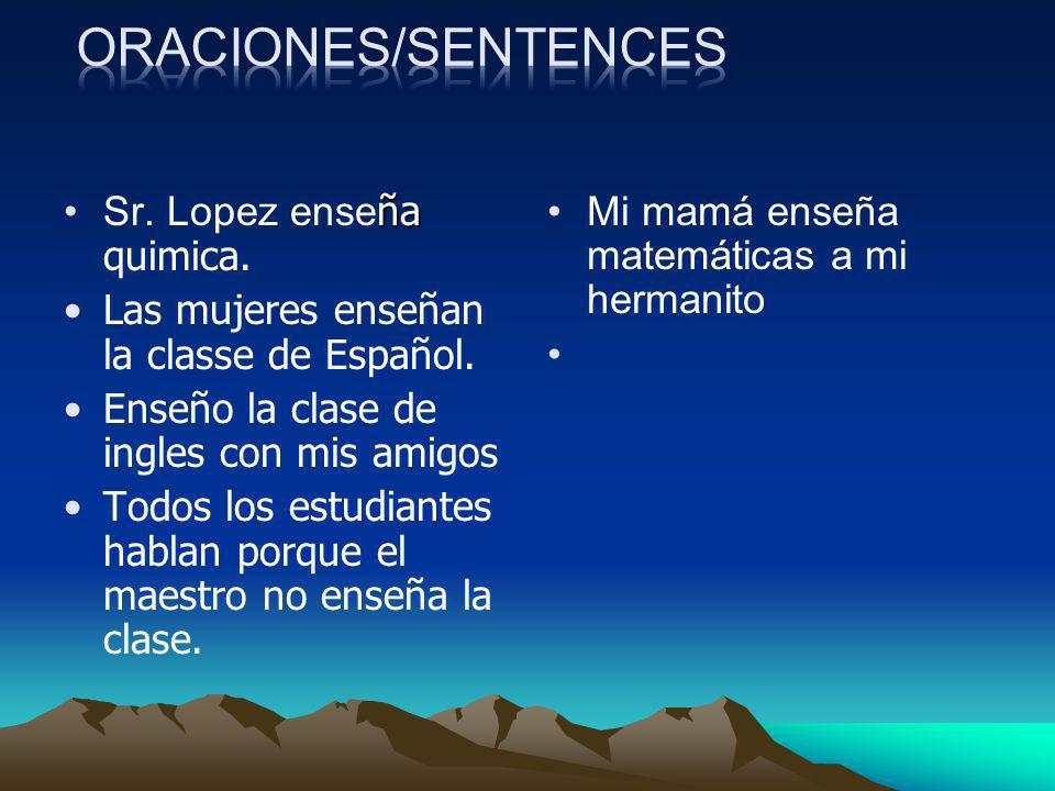 ñaSr. Lopez ense ña quimica. Las mujeres enseñan la classe de Español. Enseño la clase de ingles con mis amigos Todos los estudiantes hablan porque el