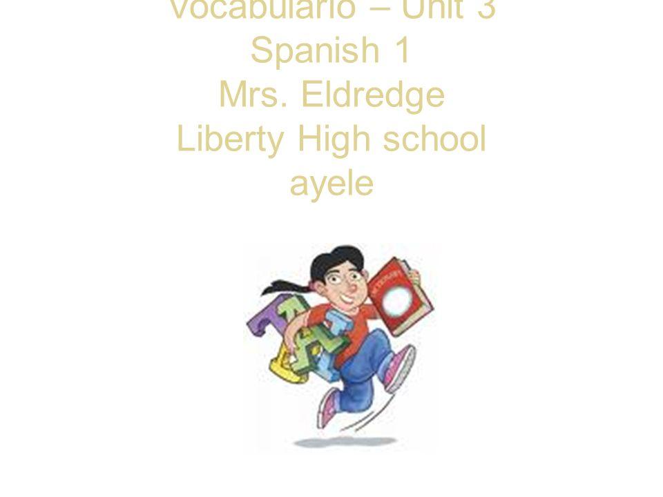 Vocabulario – Unit 3 Spanish 1 Mrs. Eldredge Liberty High school ayele