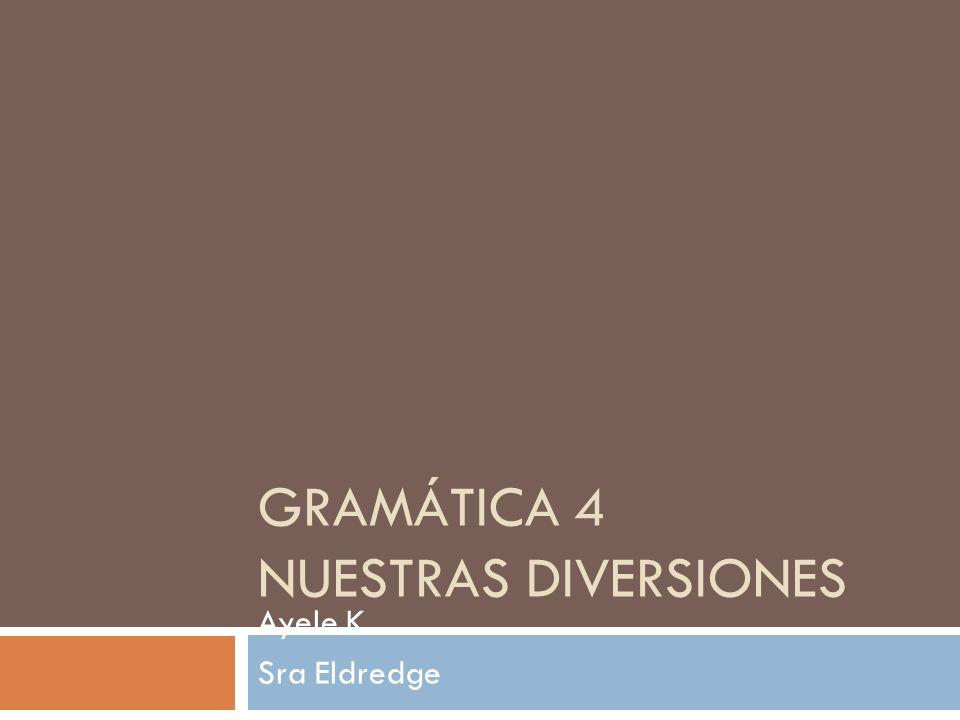 GRAMÁTICA 4 NUESTRAS DIVERSIONES Ayele K Sra Eldredge Espanol 1