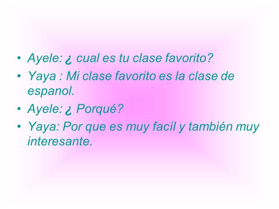 Ayele: ¿ cual es tu clase favorito? Yaya : Mi clase favorito es la clase de espanol. Ayele: ¿ Porqué? Yaya: Por que es muy facíl y también muy interes