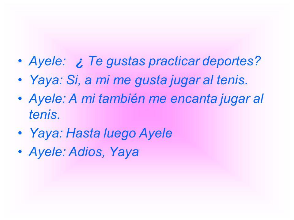 Ayele: ¿ Te gustas practicar deportes? Yaya: Si, a mi me gusta jugar al tenis. Ayele: A mi también me encanta jugar al tenis. Yaya: Hasta luego Ayele