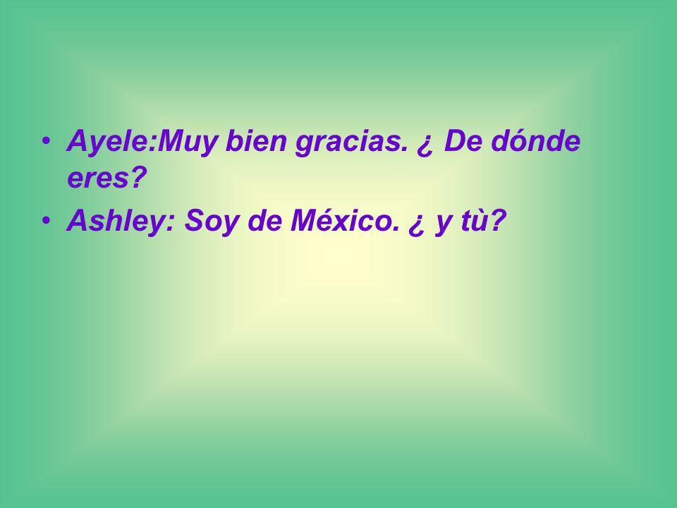 Ayele:Muy bien gracias. ¿ De dónde eres? Ashley: Soy de México. ¿ y tù?