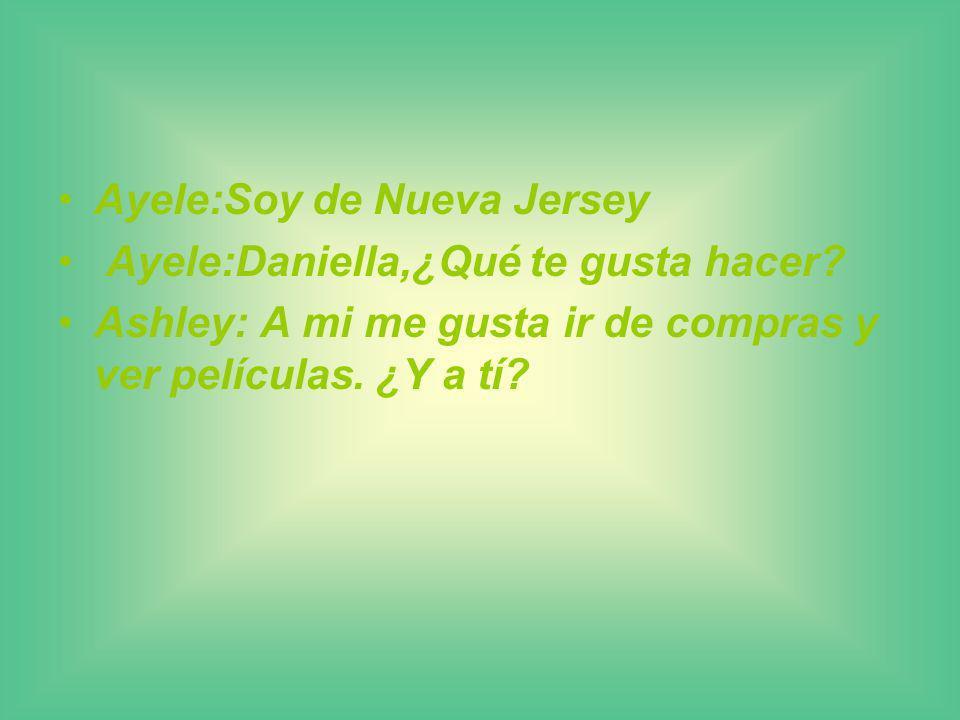 Ayele:Soy de Nueva Jersey Ayele:Daniella,¿Qué te gusta hacer.