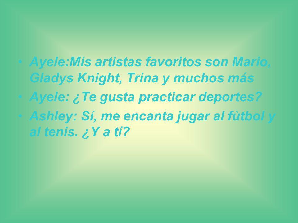 Ayele:Mis artistas favoritos son Mario, Gladys Knight, Trina y muchos más Ayele: ¿Te gusta practicar deportes? Ashley: Sí, me encanta jugar al fùtbol