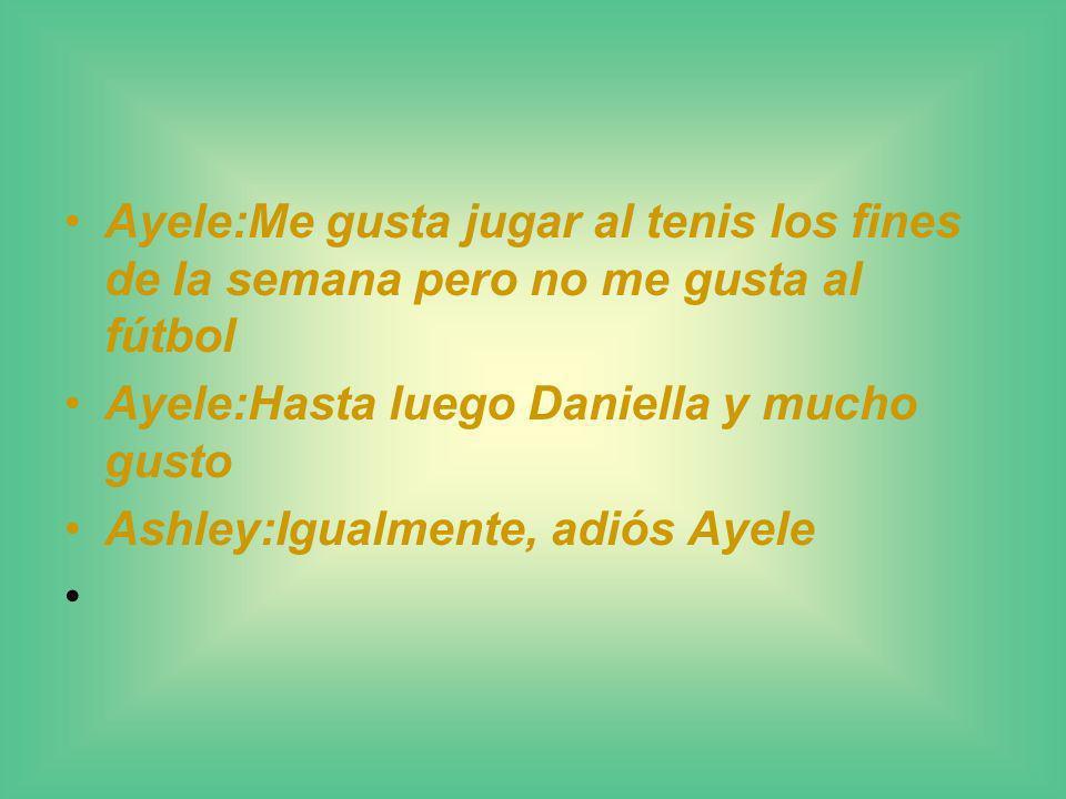 Ayele:Me gusta jugar al tenis los fines de la semana pero no me gusta al fútbol Ayele:Hasta luego Daniella y mucho gusto Ashley:Igualmente, adiós Ayel