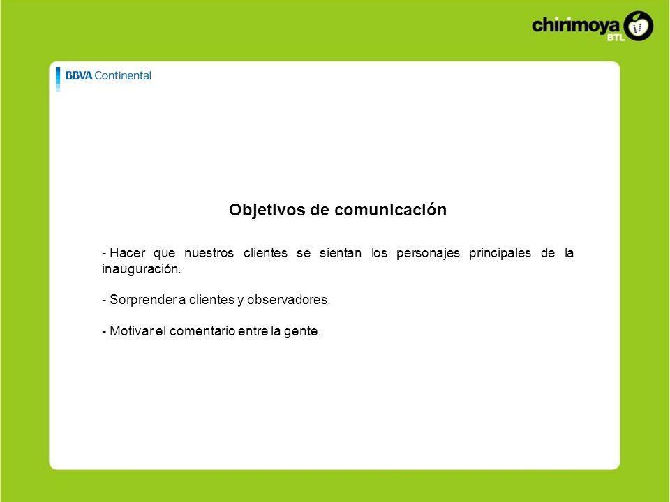 Objetivos de comunicación - Hacer que nuestros clientes se sientan los personajes principales de la inauguración. - Sorprender a clientes y observador