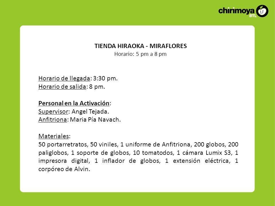TIENDA HIRAOKA - MIRAFLORES Horario: 5 pm a 8 pm Horario de llegada: 3:30 pm. Horario de salida: 8 pm. Personal en la Activación: Supervisor: Angel Te