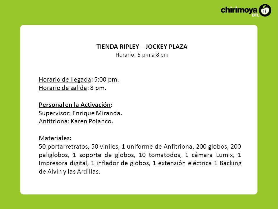 TIENDA RIPLEY – JOCKEY PLAZA Horario: 5 pm a 8 pm Horario de llegada: 5:00 pm. Horario de salida: 8 pm. Personal en la Activación: Supervisor: Enrique