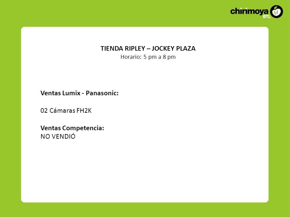 Ventas Lumix - Panasonic: 02 Cámaras FH2K Ventas Competencia: NO VENDIÓ TIENDA RIPLEY – JOCKEY PLAZA Horario: 5 pm a 8 pm