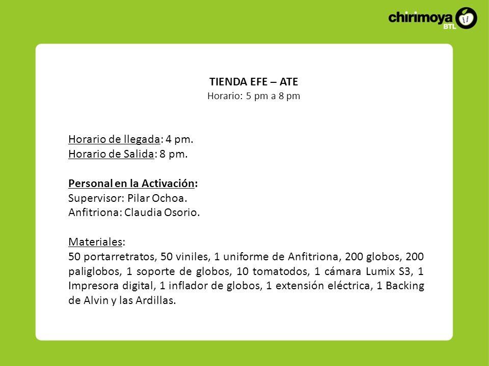 TIENDA EFE – ATE Horario: 5 pm a 8 pm Horario de llegada: 4 pm. Horario de Salida: 8 pm. Personal en la Activación: Supervisor: Pilar Ochoa. Anfitrion