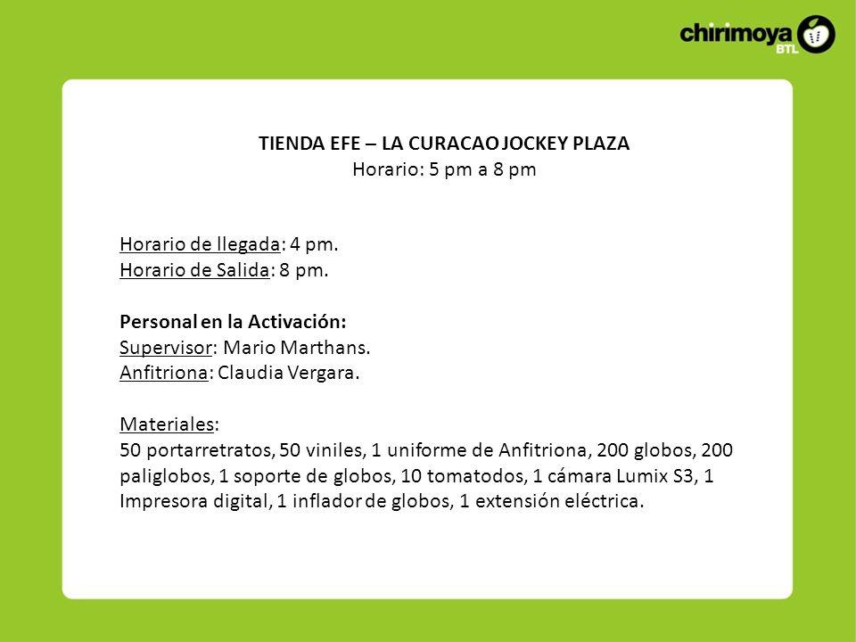 TIENDA EFE – LA CURACAO JOCKEY PLAZA Horario: 5 pm a 8 pm Horario de llegada: 4 pm. Horario de Salida: 8 pm. Personal en la Activación: Supervisor: Ma