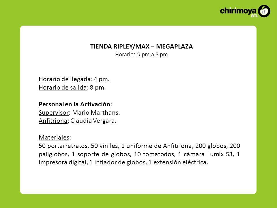 TIENDA RIPLEY/MAX – MEGAPLAZA Horario: 5 pm a 8 pm Horario de llegada: 4 pm. Horario de salida: 8 pm. Personal en la Activación: Supervisor: Mario Mar