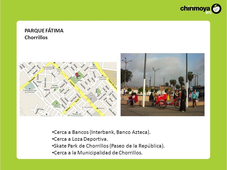 PARQUE FÁTIMA Chorrillos Cerca a Bancos (Interbank, Banco Azteca). Cerca a Loza Deportiva. Skate Park de Chorrillos (Paseo de la República). Cerca a l