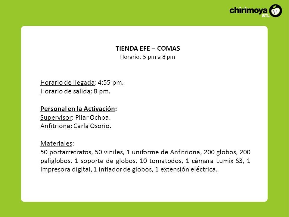 TIENDA EFE – COMAS Horario: 5 pm a 8 pm Horario de llegada: 4:55 pm. Horario de salida: 8 pm. Personal en la Activación: Supervisor: Pilar Ochoa. Anfi