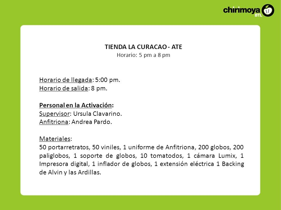 TIENDA LA CURACAO - ATE Horario: 5 pm a 8 pm Horario de llegada: 5:00 pm. Horario de salida: 8 pm. Personal en la Activación: Supervisor: Ursula Clava