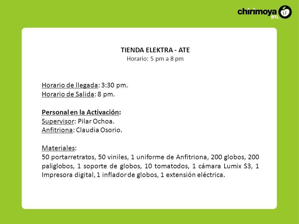 TIENDA ELEKTRA - ATE Horario: 5 pm a 8 pm Horario de llegada: 3:30 pm. Horario de Salida: 8 pm. Personal en la Activación: Supervisor: Pilar Ochoa. An