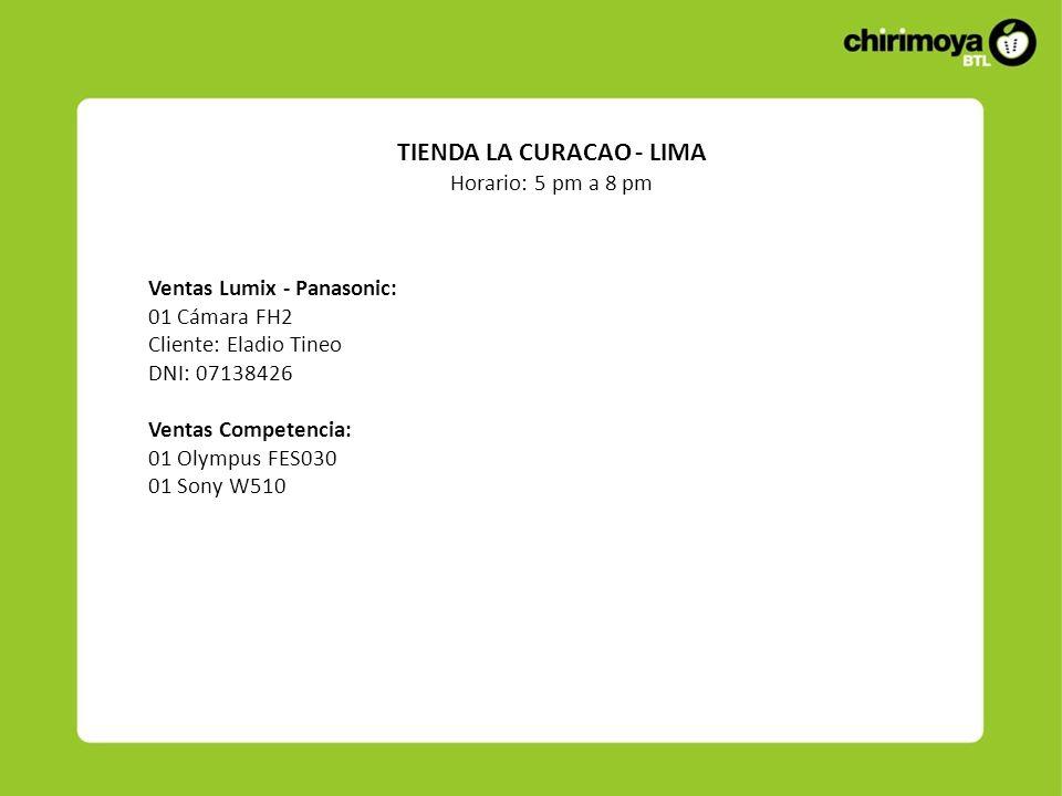 Ventas Lumix - Panasonic: 01 Cámara FH2 Cliente: Eladio Tineo DNI: 07138426 Ventas Competencia: 01 Olympus FES030 01 Sony W510 TIENDA LA CURACAO - LIMA Horario: 5 pm a 8 pm