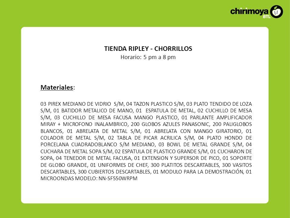 TIENDA RIPLEY - CHORRILLOS Horario: 5 pm a 8 pm Materiales: 03 PIREX MEDIANO DE VIDRIO S/M, 04 TAZON PLASTICO S/M, 03 PLATO TENDIDO DE LOZA S/M, 01 BATIDOR METALICO DE MANO, 01 ESPATULA DE METAL, 02 CUCHILLO DE MESA S/M, 03 CUCHILLO DE MESA FACUSA MANGO PLASTICO, 01 PARLANTE AMPLIFICADOR MIRAY + MICROFONO INALAMBRICO, 200 GLOBOS AZULES PANASONIC, 200 PALIGLOBOS BLANCOS, 01 ABRELATA DE METAL S/M, 01 ABRELATA CON MANGO GIRATORIO, 01 COLADOR DE METAL S/M, 02 TABLA DE PICAR ACRILICA S/M, 04 PLATO HONDO DE PORCELANA CUADRADOBLANCO S/M MEDIANO, 03 BOWL DE METAL GRANDE S/M, 04 CUCHARA DE METAL SOPA S/M, 02 ESPATULA DE PLASTICO GRANDE S/M, 01 CUCHARON DE SOPA, 04 TENEDOR DE METAL FACUSA, 01 EXTENSION Y SUPERSOR DE PICO, 01 SOPORTE DE GLOBO GRANDE, 01 UNIFORMES DE CHEF, 300 PLATITOS DESCARTABLES, 300 VASITOS DESCARTABLES, 300 CUBIERTOS DESCARTABLES, 01 MODULO PARA LA DEMOSTRACIÓN, 01 MICROONDAS MODELO: NN-SF550WRPM