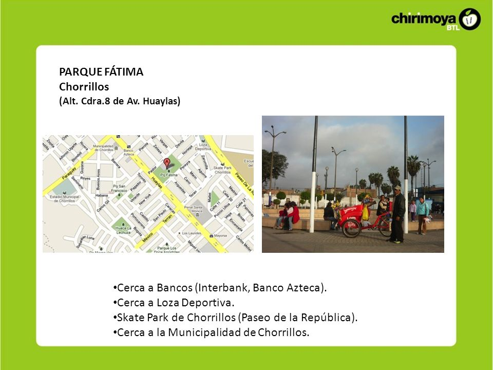 PARQUE FÁTIMA Chorrillos (Alt. Cdra.8 de Av. Huaylas) Cerca a Bancos (Interbank, Banco Azteca). Cerca a Loza Deportiva. Skate Park de Chorrillos (Pase