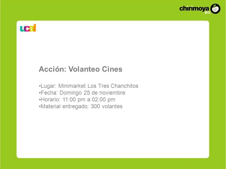 Acción: Volanteo Cines Lugar: Minimarket Los Tres Chanchitos Fecha: Domingo 25 de noviembre Horario: 11:00 pm a 02:00 pm Material entregado: 300 volan
