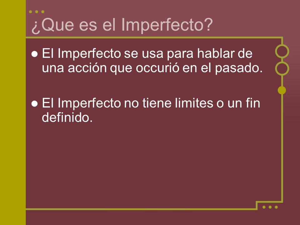 ¿Que es el Imperfecto? El Imperfecto se usa para hablar de una acción que occurió en el pasado. El Imperfecto no tiene limites o un fin definido.
