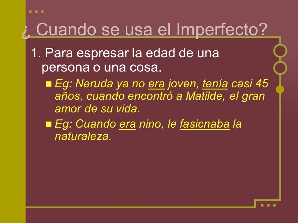 ¿ Cuando se usa el Imperfecto? 1. Para espresar la edad de una persona o una cosa. Eg: Neruda ya no era joven, tenía casi 45 años, cuando encontró a M
