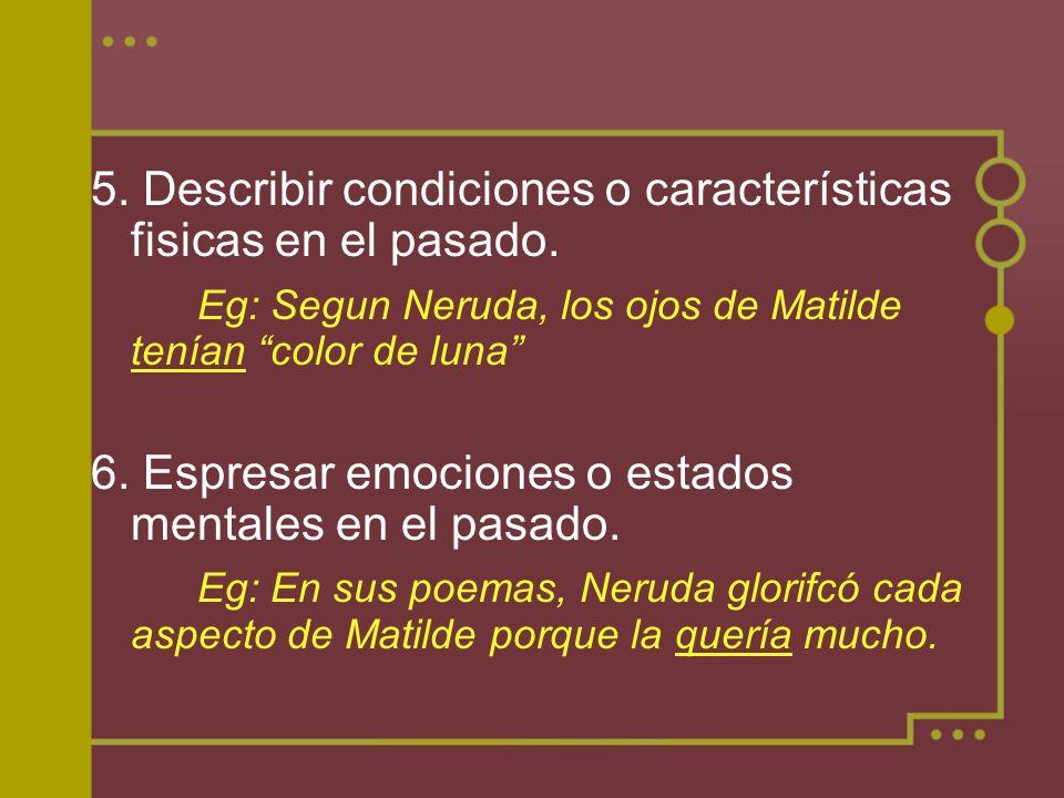 5. Describir condiciones o características fisicas en el pasado. Eg: Segun Neruda, los ojos de Matilde tenían color de luna 6. Espresar emociones o es