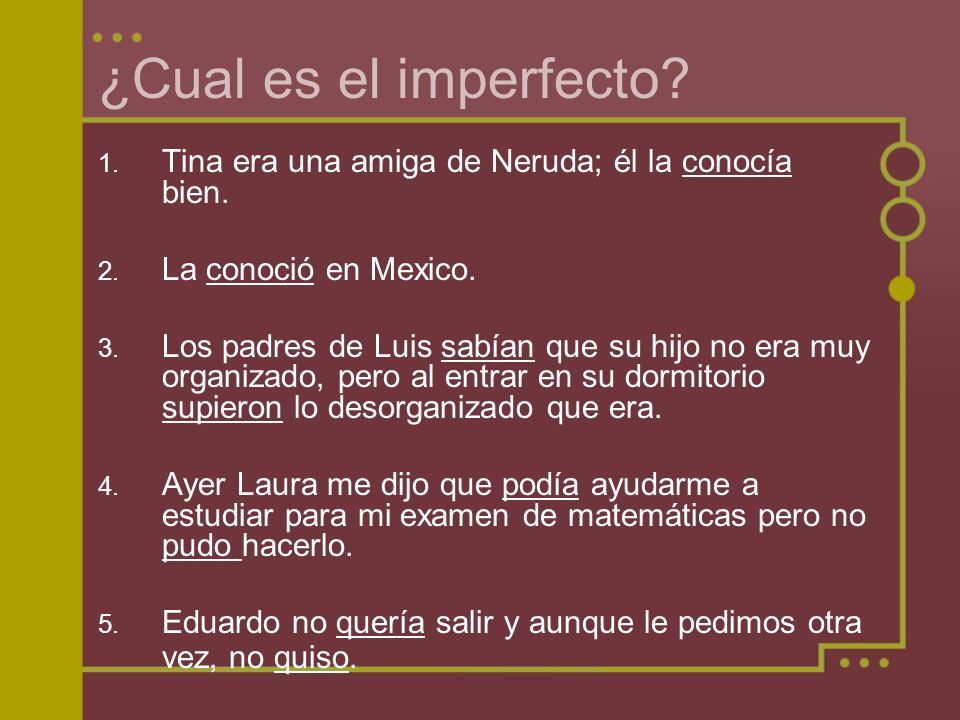 ¿Cual es el imperfecto? 1. Tina era una amiga de Neruda; él la conocía bien. 2. La conoció en Mexico. 3. Los padres de Luis sabían que su hijo no era