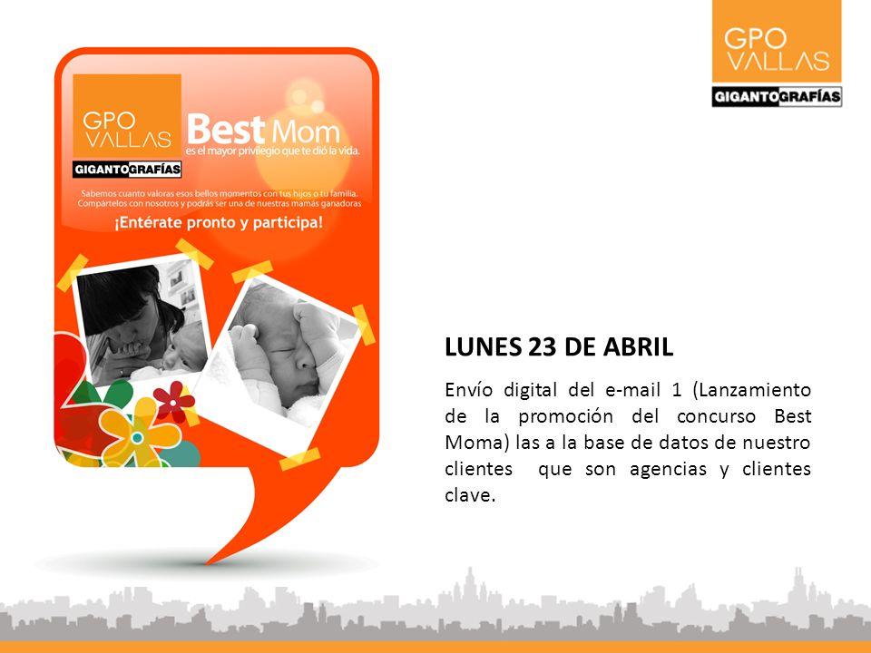 LUNES 23 DE ABRIL Envío digital del e-mail 1 (Lanzamiento de la promoción del concurso Best Moma) las a la base de datos de nuestro clientes que son agencias y clientes clave.