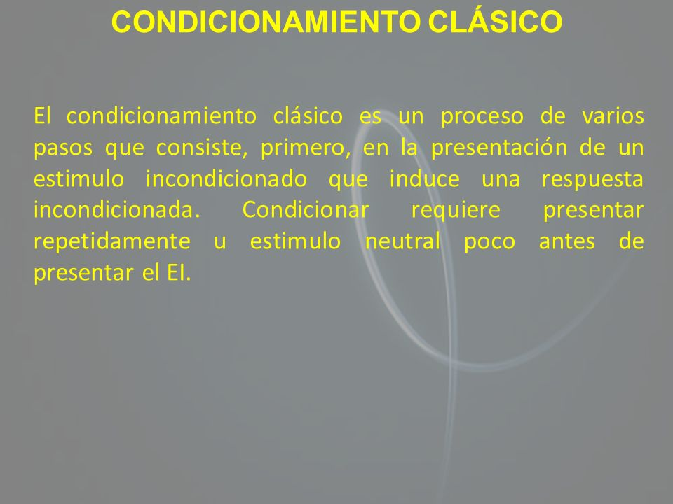 CONDICIONAMIENTO CLÁSICO El condicionamiento clásico es un proceso de varios pasos que consiste, primero, en la presentación de un estimulo incondicio