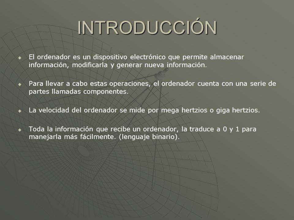 INTRODUCCIÓN El ordenador es un dispositivo electrónico que permite almacenar información, modificarla y generar nueva información. Para llevar a cabo