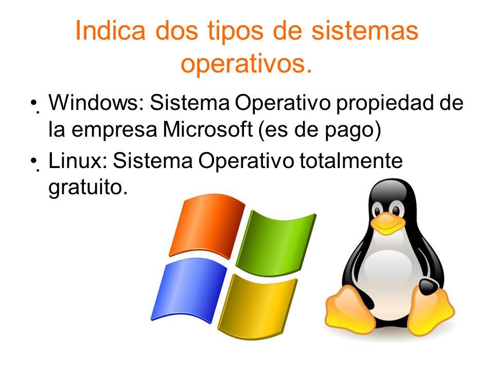 Indica dos tipos de sistemas operativos. Windows: Sistema Operativo propiedad de la empresa Microsoft (es de pago) Linux: Sistema Operativo totalmente