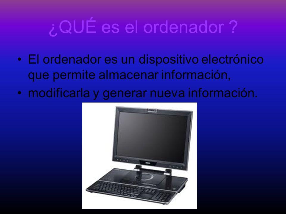 ¿QUÉ es el ordenador ? El ordenador es un dispositivo electrónico que permite almacenar información, modificarla y generar nueva información.