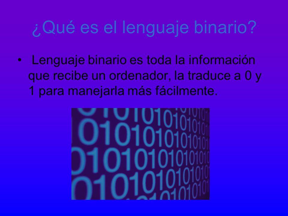 ¿Qué es el lenguaje binario? Lenguaje binario es toda la información que recibe un ordenador, la traduce a 0 y 1 para manejarla más fácilmente.