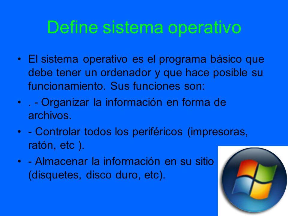 Define sistema operativo El sistema operativo es el programa básico que debe tener un ordenador y que hace posible su funcionamiento. Sus funciones so