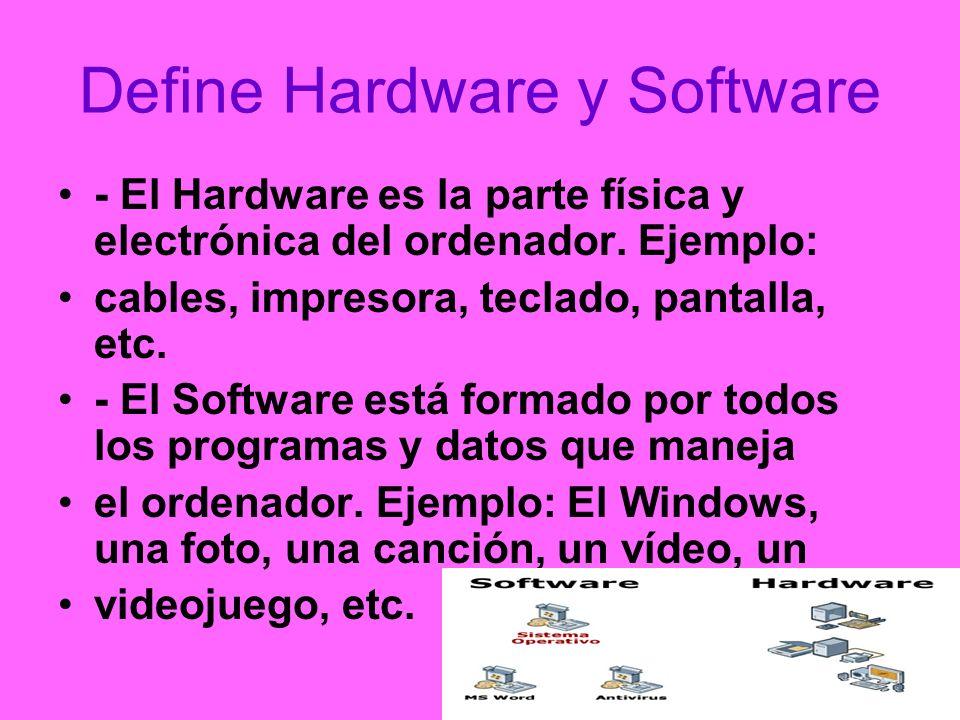 Define Hardware y Software - El Hardware es la parte física y electrónica del ordenador. Ejemplo: cables, impresora, teclado, pantalla, etc. - El Soft