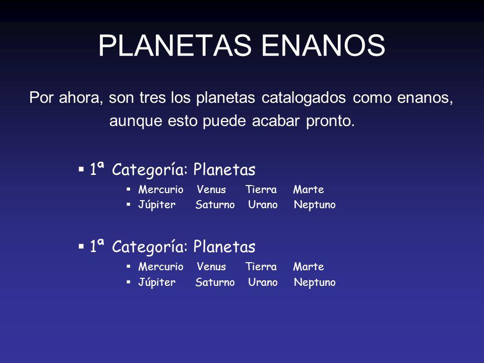 PLANETAS ENANOS Por ahora, son tres los planetas catalogados como enanos, aunque esto puede acabar pronto. 1ª Categoría: Planetas Mercurio Venus Tierr