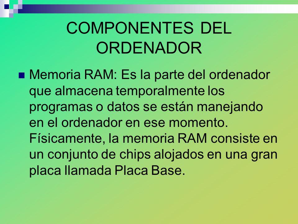 COMPONENTES DEL ORDENADOR Memoria RAM: Es la parte del ordenador que almacena temporalmente los programas o datos se están manejando en el ordenador en ese momento.