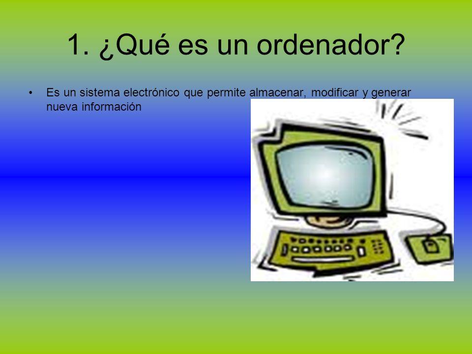 1. ¿Qué es un ordenador? Es un sistema electrónico que permite almacenar, modificar y generar nueva información