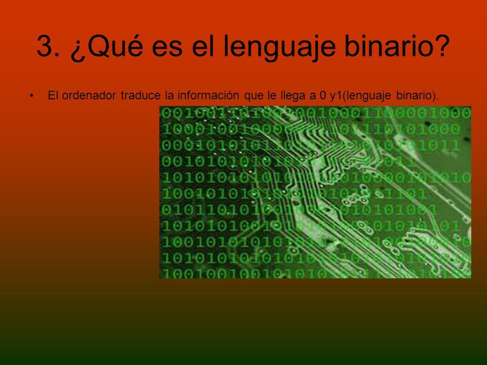 3. ¿Qué es el lenguaje binario? El ordenador traduce la información que le llega a 0 y1(lenguaje binario).