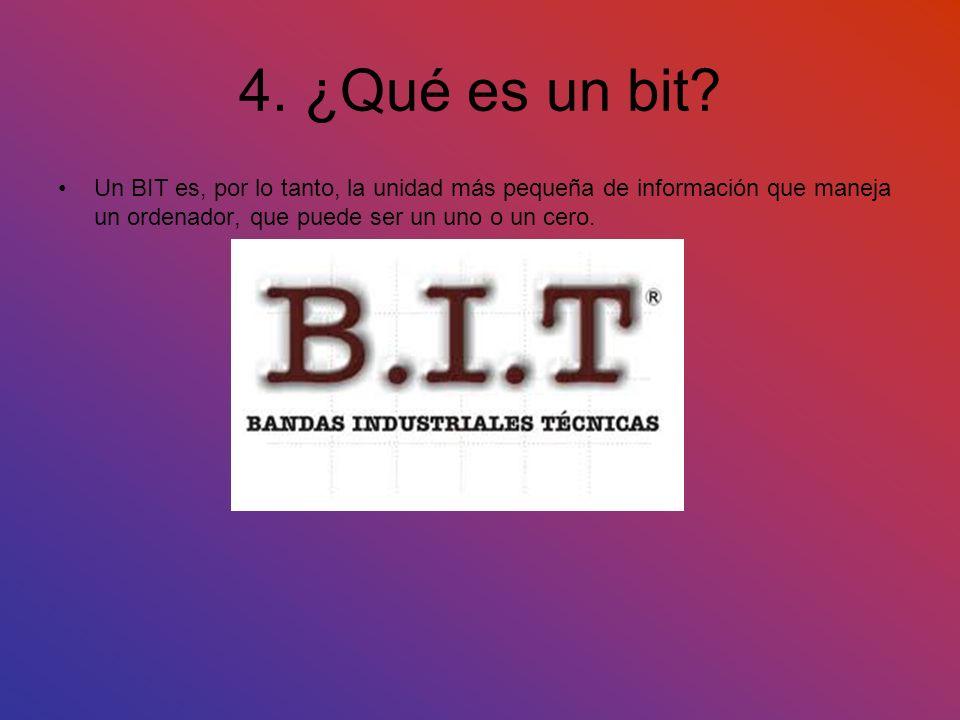 4. ¿Qué es un bit? Un BIT es, por lo tanto, la unidad más pequeña de información que maneja un ordenador, que puede ser un uno o un cero.