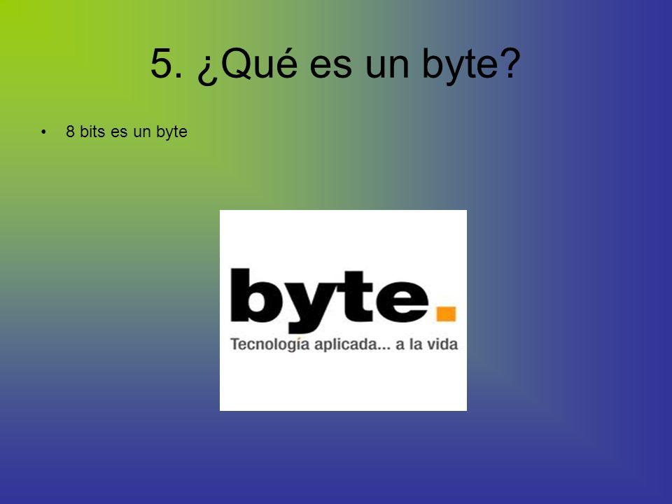 5. ¿Qué es un byte? 8 bits es un byte