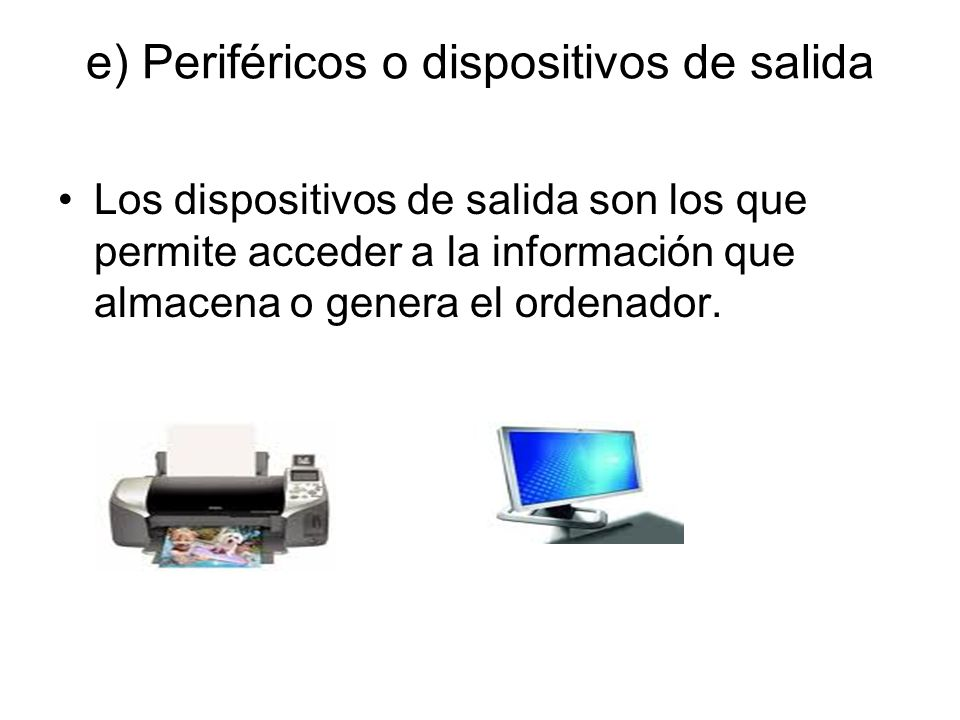 e) Periféricos o dispositivos de salida Los dispositivos de salida son los que permite acceder a la información que almacena o genera el ordenador.