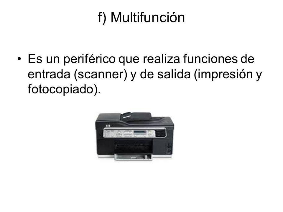 f) Multifunción Es un periférico que realiza funciones de entrada (scanner) y de salida (impresión y fotocopiado).