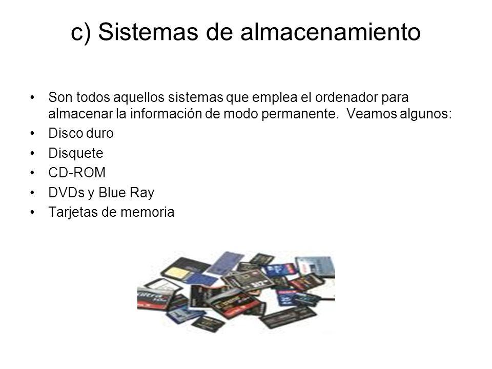 c) Sistemas de almacenamiento Son todos aquellos sistemas que emplea el ordenador para almacenar la información de modo permanente.