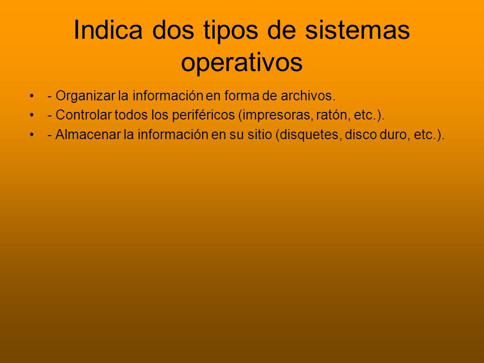 Indica dos tipos de sistemas operativos - Organizar la información en forma de archivos. - Controlar todos los periféricos (impresoras, ratón, etc.).